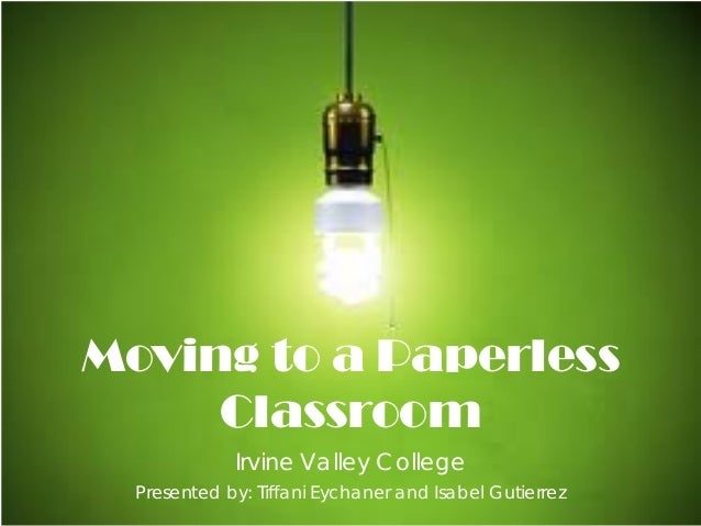 Irvine Valley College Presented by: Tiffani Eychaner and Isabel Gutierrez Moving to a Paperless Classroom