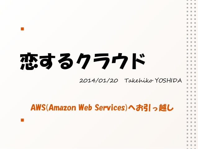 恋するクラウド 2014/01/20  Takehiko YOSHIDA  AWS(Amazon Web Services)へお引っ越し