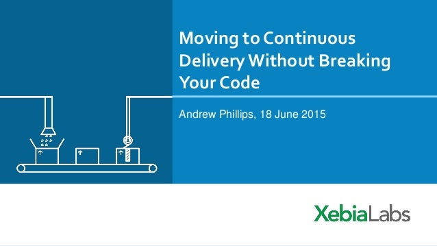 Moving to Continuous DeliveryWithout Breaking Your Code Andrew Phillips, 18 June 2015