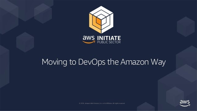 © 2019, Amazon Web Services, Inc. or its Affiliates. All rights reserved. Moving to DevOps the Amazon Way
