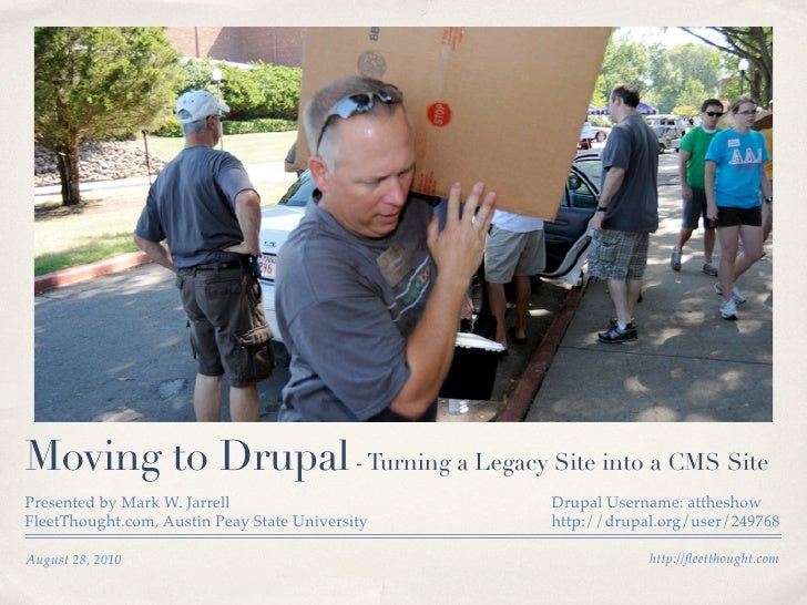Moving to Drupal - Turning a Legacy Site into a CMS Site Presented by Mark W. Jarrell                     Drupal Username:...