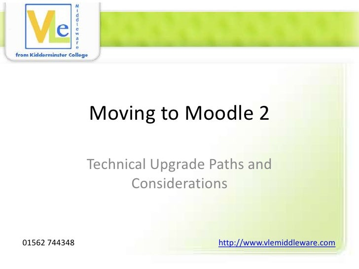Moving to Moodle 2               Technical Upgrade Paths and                     Considerations01562 744348               ...