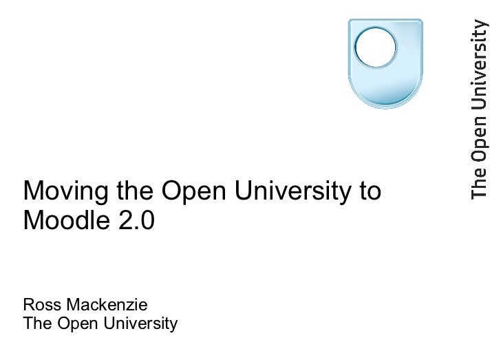 Moving the Open University to Moodle 2.0 Ross Mackenzie The Open University