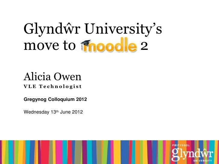 Glyndŵr University'smove to         2Alicia OwenVLE TechnologistGregynog Colloquium 2012Wednesday 13th June 2012