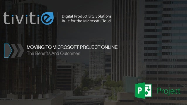 MOVING TO MICROSOFT PROJECT ONLINE The BenefitsAnd Outcomes Digital Productivity Solutions Built for the Microsoft Cloud