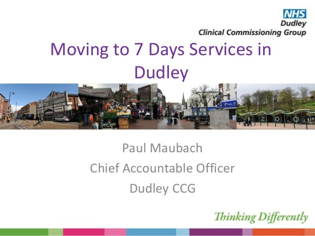 Moving to 7 Days Services in Dudley Paul Maubach Chief Accountable Officer Dudley CCG