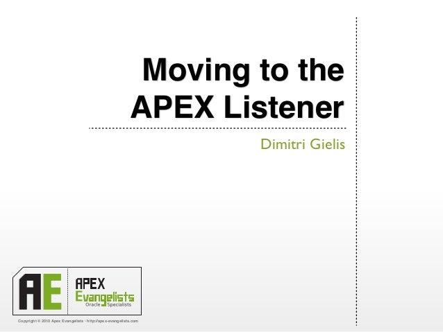 Copyright © 2010 Apex Evangelists • http://apex-evangelists.com Moving to the APEX Listener Dimitri Gielis