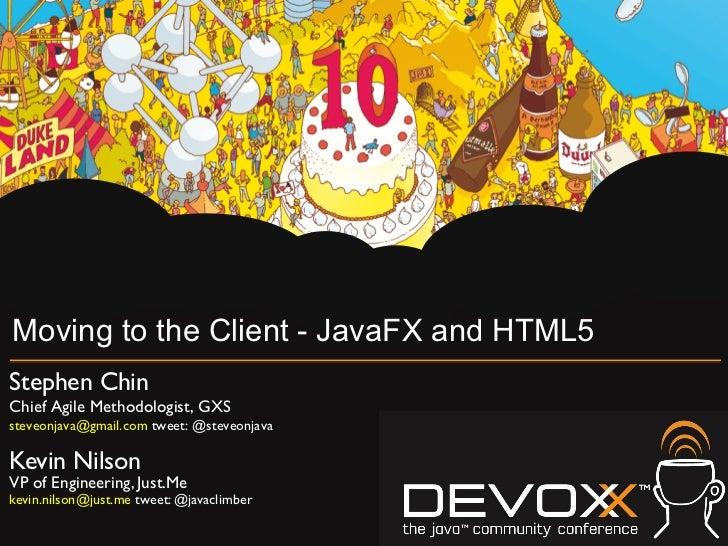 Moving to the Client - JavaFX and HTML5Stephen ChinChief Agile Methodologist, GXSsteveonjava@gmail.com tweet: @steveonja...