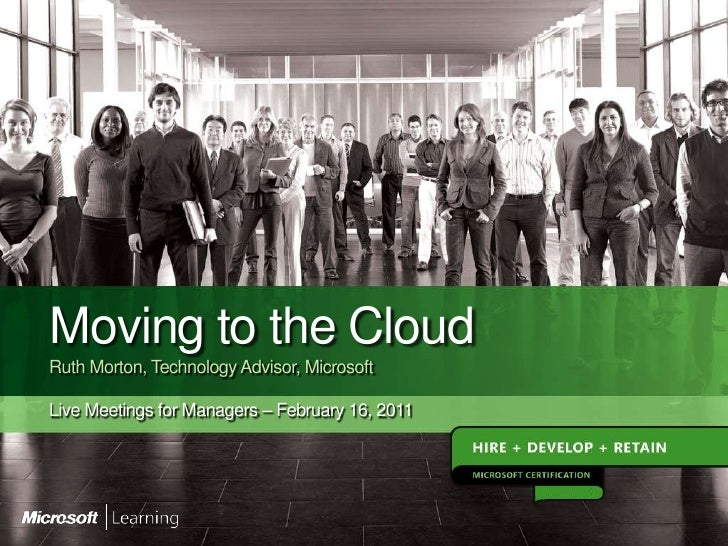 Moving to the CloudRuth Morton, Technology Advisor, MicrosoftLive Meetings for Managers – February 16, 2011