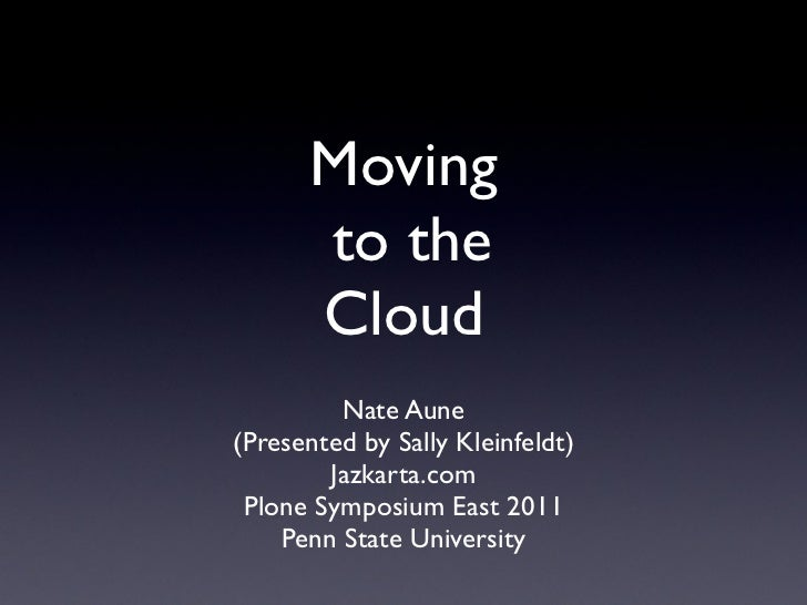Moving      to the      Cloud         Nate Aune(Presented by Sally Kleinfeldt)        Jazkarta.com Plone Symposium East 20...