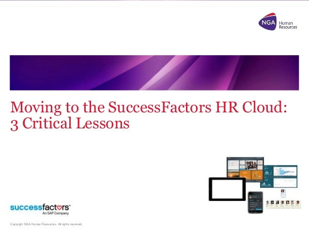 Copyright NGA Human Resources. All rights reserved. Moving to the SuccessFactors HR Cloud: 3 Critical Lessons