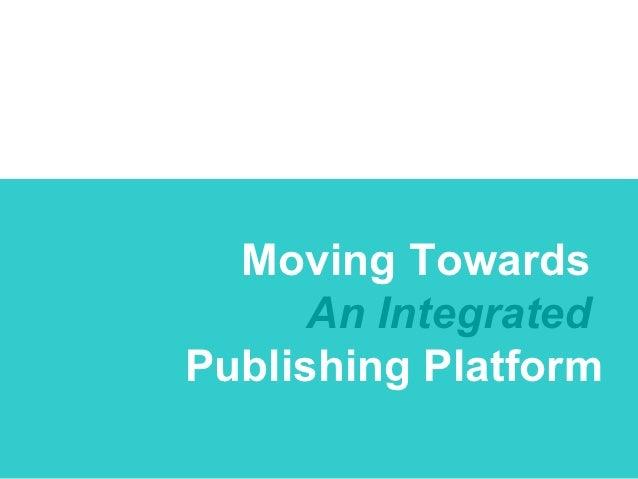 Moving Towards      An IntegratedPublishing Platform