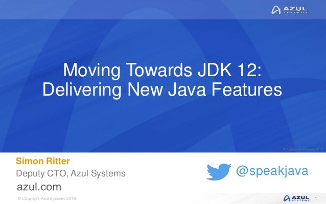 © Copyright Azul Systems 2019 © Copyright Azul Systems 2015 @speakjava Moving Towards JDK 12: Delivering New Java Features...