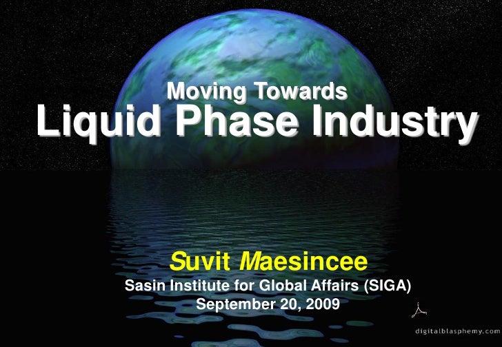 Moving Towards Liquid Phase Industry             Suvit Maesincee     Sasin Institute for Global Affairs (SIGA)            ...
