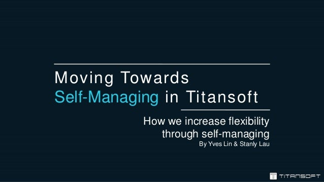 Moving Towards Self-Managing in Titansoft How we increase flexibility through self-managing By Yves Lin & Stanly Lau