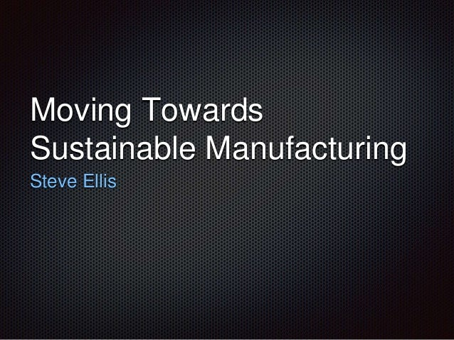 Moving Towards  Sustainable Manufacturing  Steve Ellis