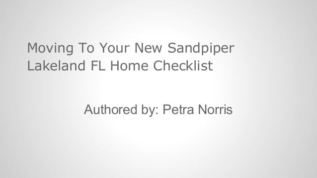 Moving To Your New Sandpiper Lakeland FL Home Checklist Authored by: Petra Norris