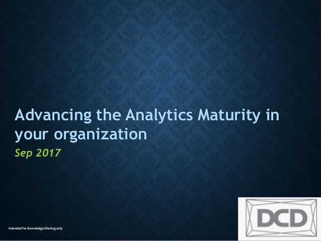 Intended for Knowledge Sharing only Advancing the Analytics Maturity in your organization Sep 2017