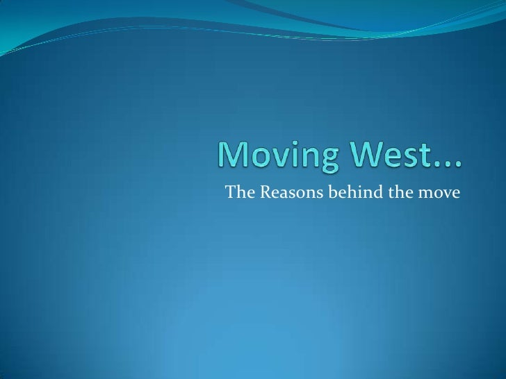 Moving West...<br />The Reasons behind the move<br />