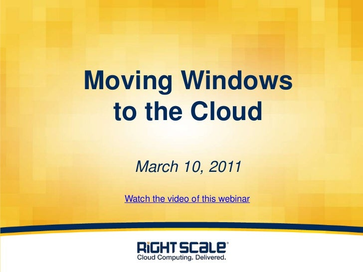 Moving Windows      to the Cloud        March 10, 2011      Watch the video of this webinar1