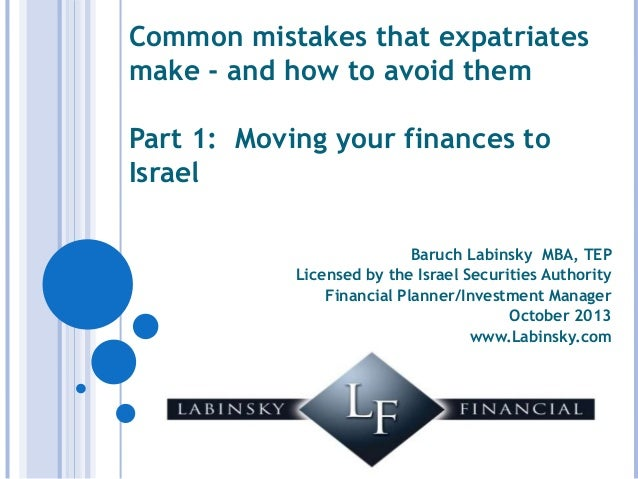 Common mistakes that expatriates make - and how to avoid them Part 1: Moving your finances to Israel Baruch Labinsky MBA, ...