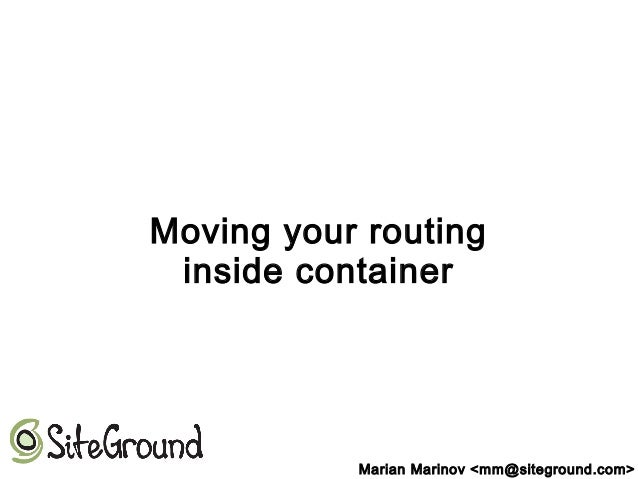 Moving your routing inside container Marian Marinov <mm@siteground.com>