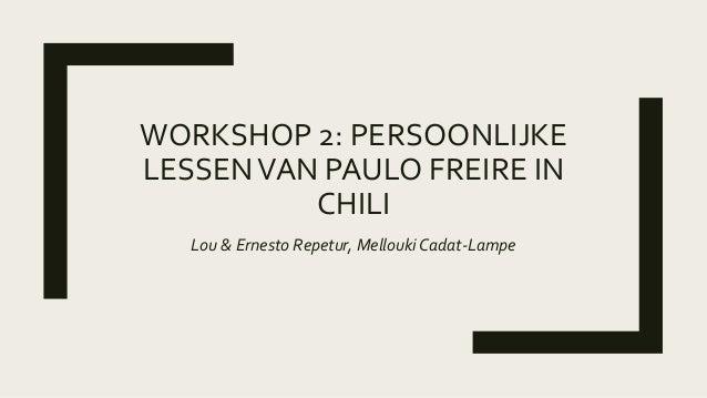 WORKSHOP 2: PERSOONLIJKE LESSENVAN PAULO FREIRE IN CHILI Lou & Ernesto Repetur, Mellouki Cadat-Lampe