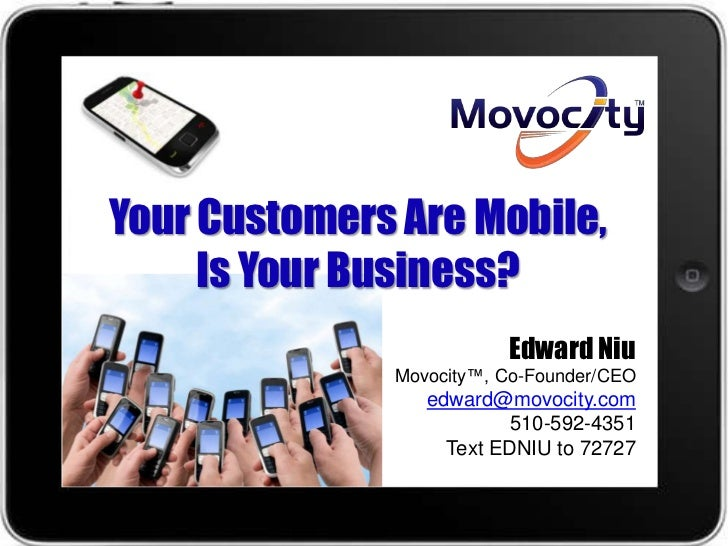 Your Customers Are Mobile,     Is Your Business?                         Edward Niu              Movocity™, Co-Founder/CEO...
