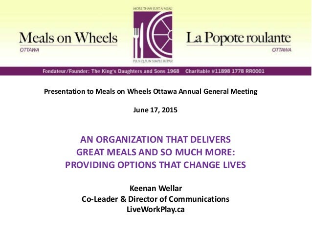 Presentation to Meals on Wheels Ottawa Annual General Meeting June 17, 2015 AN ORGANIZATION THAT DELIVERS GREAT MEALS AND ...