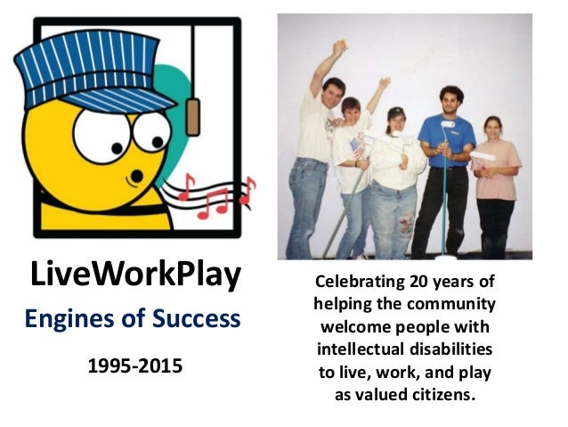 LiveWorkPlay 1995-2015 Engines of Success Celebrating 20 years of helping the community welcome people with intellectual d...