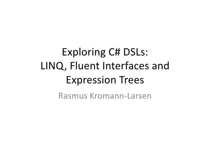 Exploring C# DSLs:LINQ, Fluent Interfaces and     Expression Trees   Rasmus Kromann-Larsen