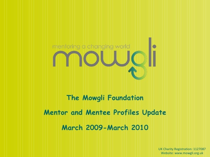 The Mowgli Foundation Mentor and Mentee Profiles Update March 2009-March 2010 UK Charity Registration: 1127087 Website: ww...