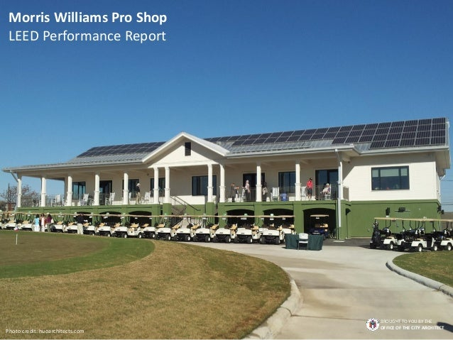 Morris Williams Pro Shop LEED Performance Report Photo credit: huoarchitects.com BROUGHT TO YOU BY THE OFFICE OF THE CITY ...