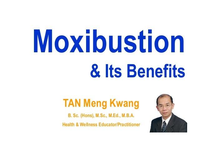 Moxibustion               & Its Benefits  TAN Meng Kwang    B. Sc. (Hons), M.Sc., M.Ed., M.B.A.  Health & Wellness Educato...