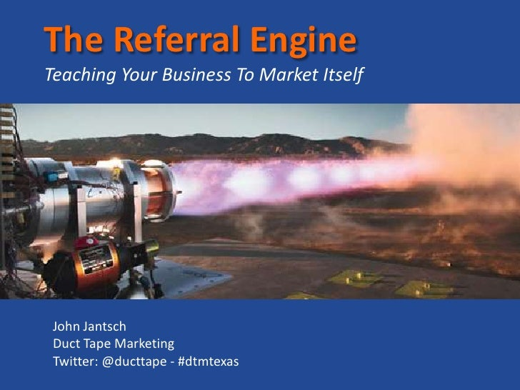 The Referral EngineTeaching Your Business To Market Itself<br />John Jantsch<br />Duct Tape Marketing<br />Twitter: @ductt...