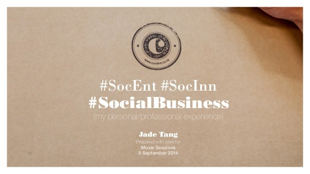 #SocEnt #SocInn  #SocialBusiness  Jade Tang  Prepared with care for  Moxie Sessions  8 September 2014  (my personal/profes...