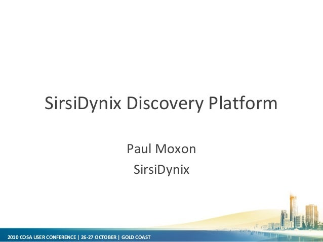 2010 COSA USER CONFERENCE | 26-27 OCTOBER | GOLD COAST SirsiDynix Discovery Platform Paul Moxon SirsiDynix