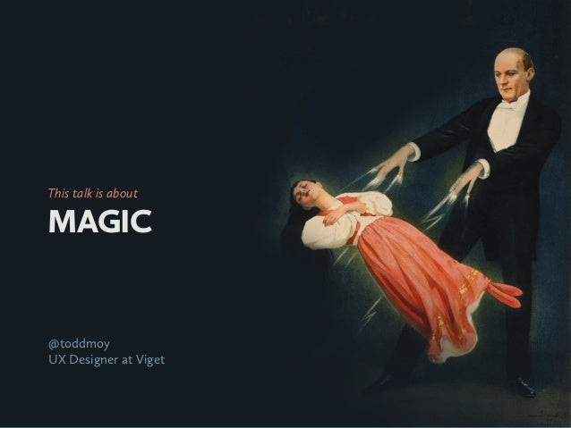 This talk is aboutMAGIC@toddmoyUX Designer at Viget
