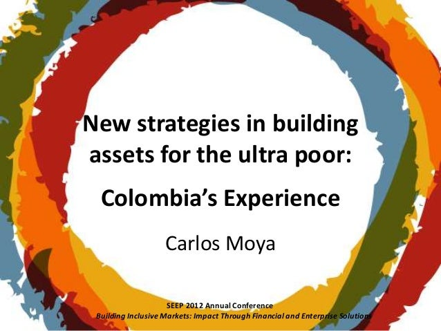 New strategies in buildingassets for the ultra poor:  Colombia's Experience                    Carlos Moya                ...