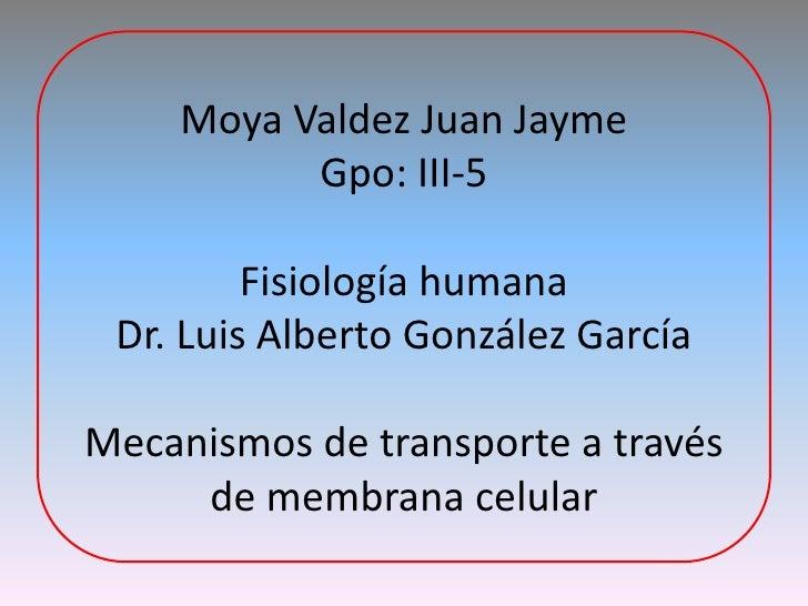 Moya Valdez Juan JaymeGpo: III-5Fisiología humanaDr. Luis Alberto González GarcíaMecanismos de transporte a través de memb...