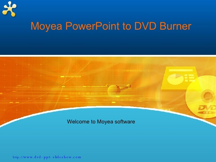 Moyea PowerPoint to DVD Burner Welcome to Moyea software http:// www.dvd-ppt-slideshow.com
