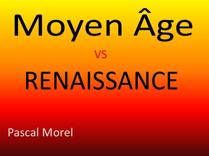 MoyenÂge<br />VS<br />RENAISSANCE    <br />Pascal Morel<br />
