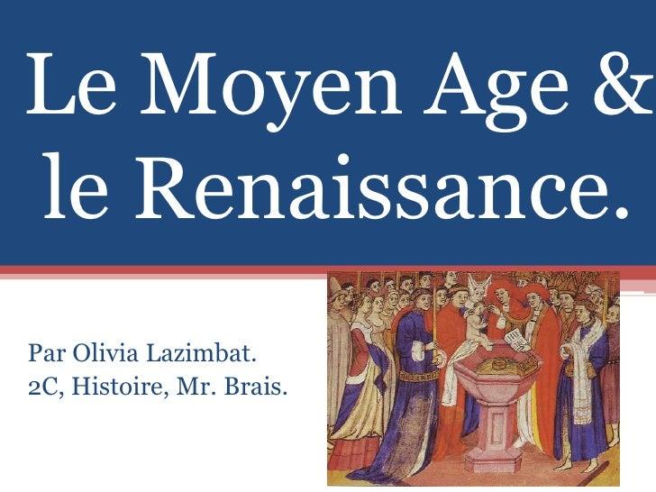Le Moyen Age & le Renaissance.<br />Par Olivia Lazimbat. <br />2C, Histoire, Mr. Brais.<br />