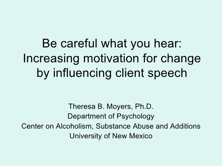 Be careful what you hear: Increasing motivation for change by influencing client speech Theresa B. Moyers, Ph.D. Departmen...
