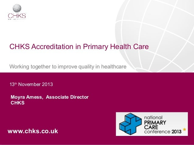 CHKS Accreditation in Primary Health Care Working together to improve quality in healthcare 13th November 2013 Moyra Amess...