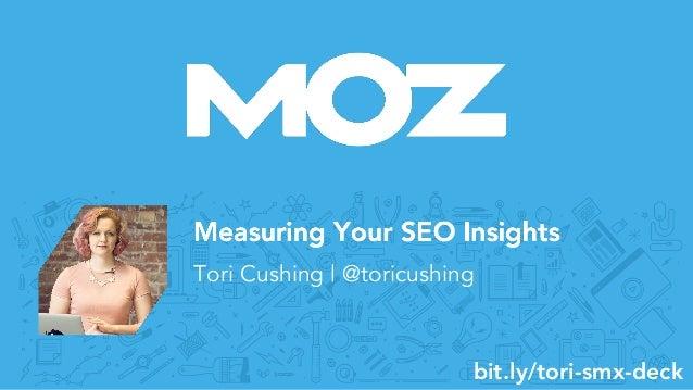 Measuring Your SEO Insights Tori Cushing | @toricushing bit.ly/tori-smx-deck