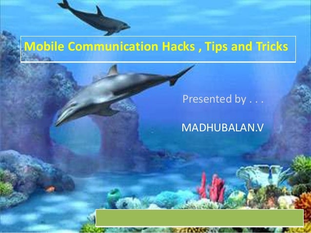 Mobile Communication Hacks , Tips and Tricks  Presented by . . . MADHUBALAN.V