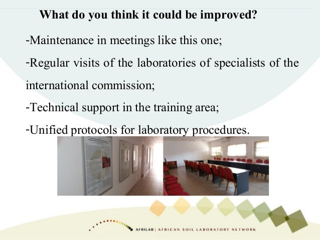 What do you think it could be improved? -Maintenance in meetings like this one; -Regular visits of the laboratories of spe...