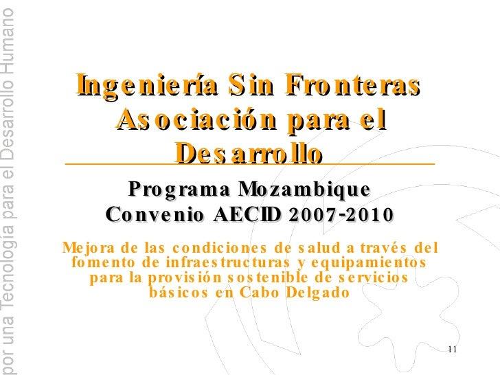 Ingeniería Sin Fronteras Asociación para el Desarrollo Programa Mozambique Convenio AECID 2007-2010 Mejora de las condicio...