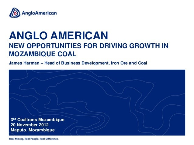 ANGLO AMERICANNEW OPPORTUNITIES FOR DRIVING GROWTH INMOZAMBIQUE COALJames Harman – Head of Business Development, Iron Ore ...
